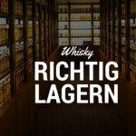 Whisky richtig lagern